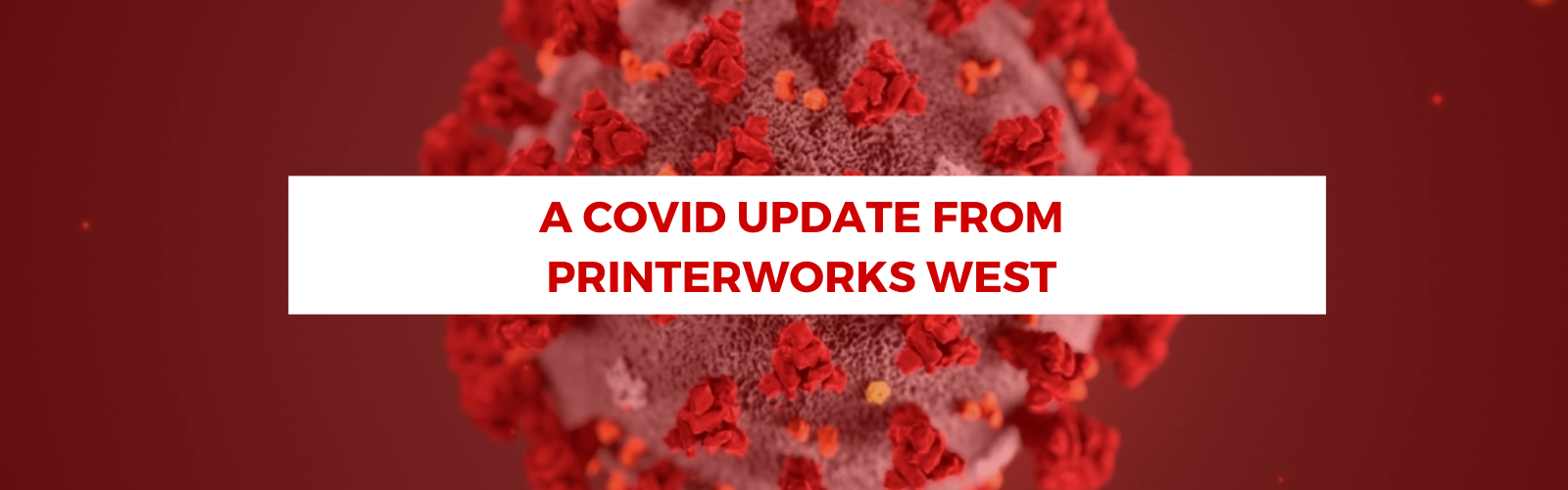 A COVID-19 UPDATE FROM PRINTERWORKS WEST